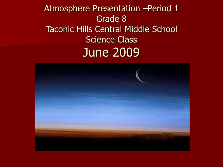 Atmosphere Presentation –Period 1               Grade 8 Taconic Hills Central Middle School            Science Class      ...