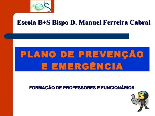 PLANO DE PREVENÇÃO E EMERGÊNCIA Escola B+S Bispo D. Manuel Ferreira CabralEscola B+S Bispo D. Manuel Ferreira Cabral FORMA...