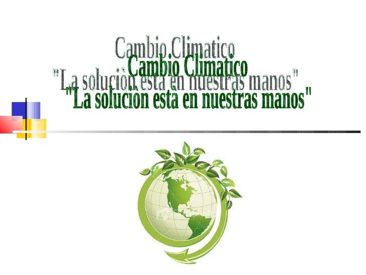 """Cambio Climatico  """"La soluciòn està en nuestras manos"""""""