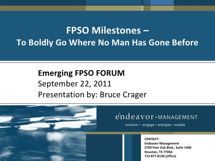 FPSO Milestones –To Boldly Go Where No Man Has Gone Before    Emerging FPSO FORUM    September 22, 2011    Presentation by...