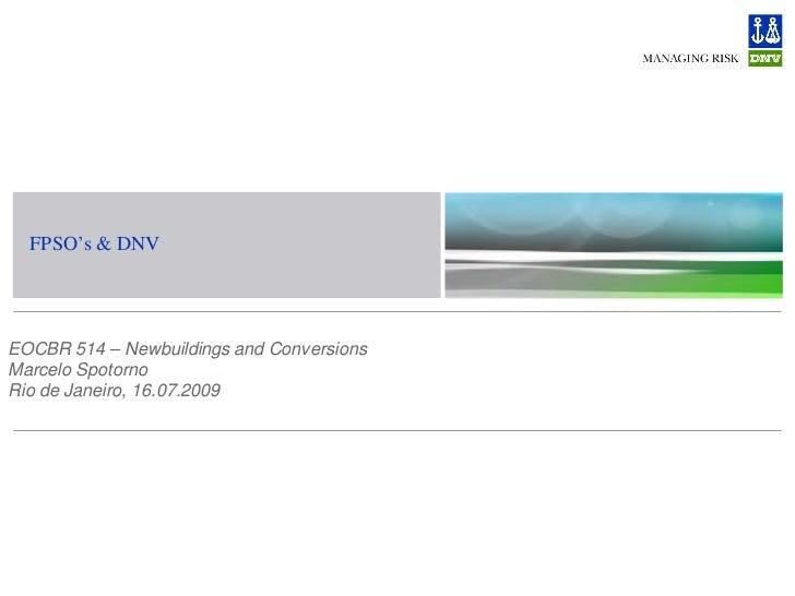 FPSO's & DNVEOCBR 514 – Newbuildings and ConversionsMarcelo SpotornoRio de Janeiro, 16.07.2009