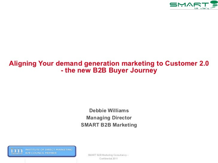 Aligning Your demand generation marketing to Customer 2.0 - the new B2B Buyer Journey Debbie Williams Managing Director SM...