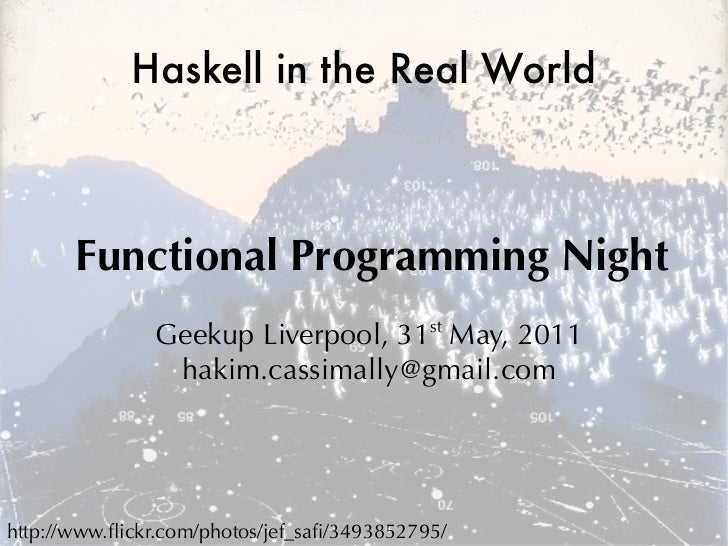 Haskell in the Real World       Functional Programming Night               Geekup Liverpool, 31st May, 2011               ...