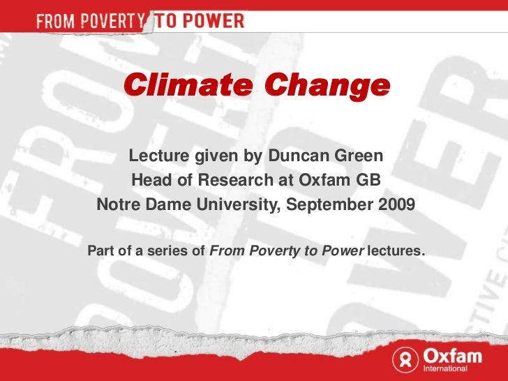 Climate Change     Lecture given by Duncan Green     Head of Research at Oxfam GB Notre Dame University, September 2009Par...
