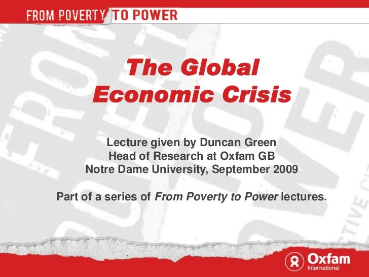 The Global      Economic Crisis         Lecture given by Duncan Green         Head of Research at Oxfam GB     Notre Dame ...