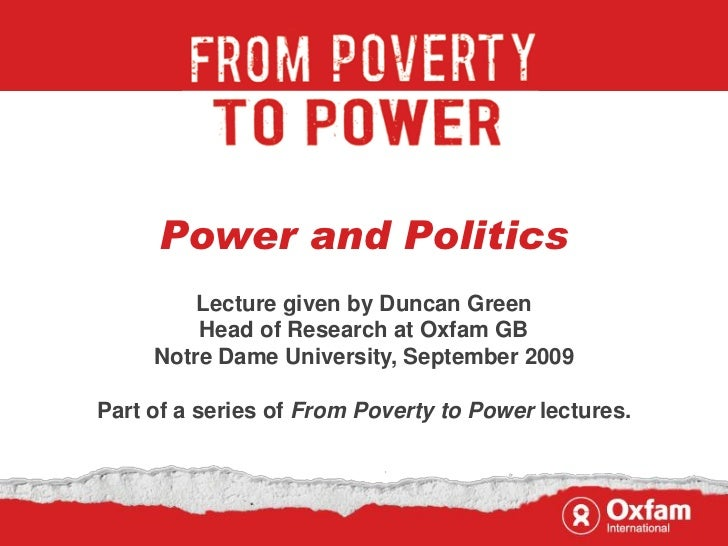 Power and Politics         Lecture given by Duncan Green         Head of Research at Oxfam GB     Notre Dame University, S...