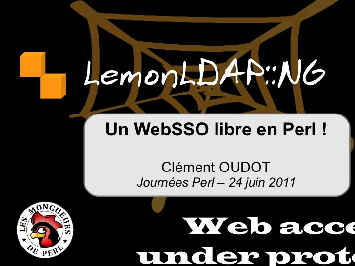 LemonLDAP::NG Web access under protect Un WebSSO libre en Perl ! Clément OUDOT Journées Perl – 24 juin 2011