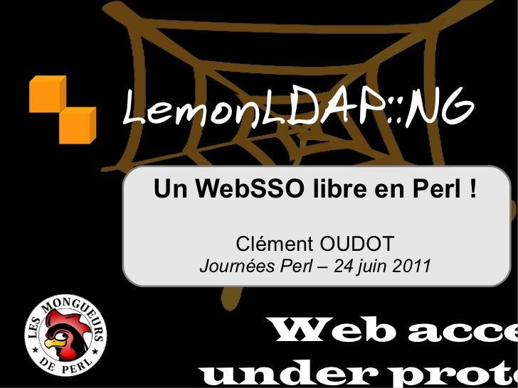 LemonLDAP::NG Web access under protect Un WebSSO libre en Perl! Clément OUDOT Journées Perl – 24 juin 2011