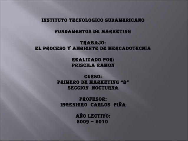 INSTITUTO TECNOLOGICO SUDAMERICANO FUNDAMENTOS DE MARKETING TRABAJO: EL PROCESO Y AMBIENTE DE MERCADOTECNIA REALIZADO POR:...