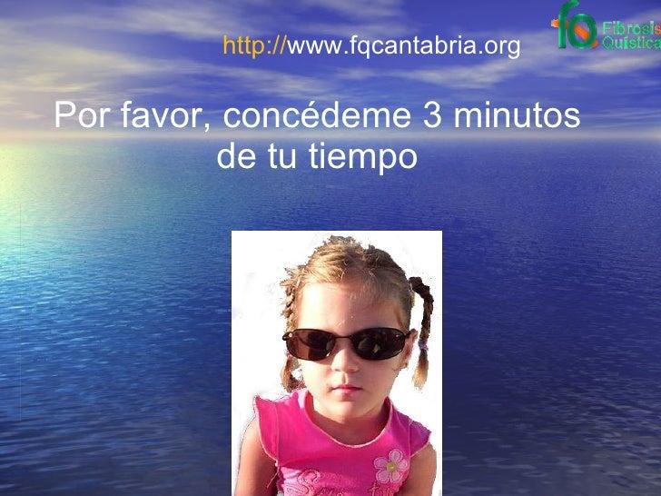 http:// www.fqcantabria.org Por favor, concédeme 3 minutos de tu tiempo