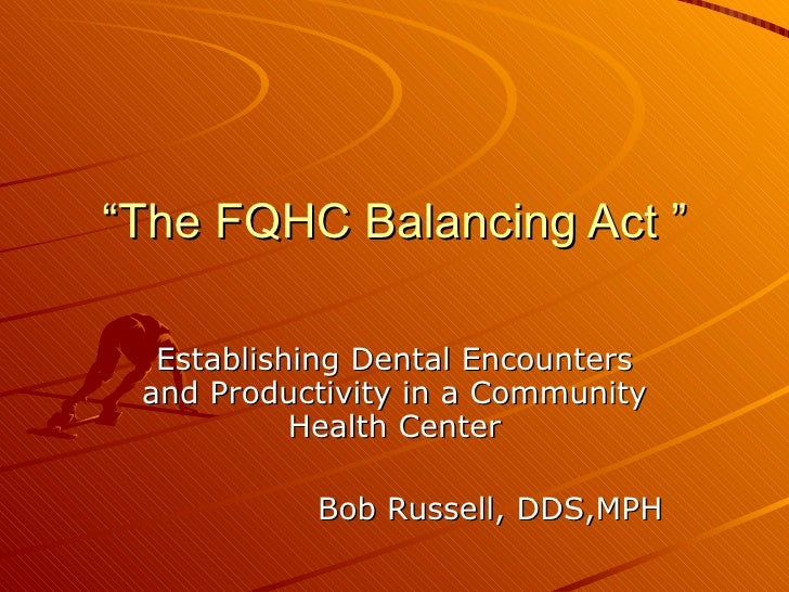""""""" The FQHC Balancing Act """" Establishing Dental Encounters and Productivity in a Community Health Center Bob Russell, DDS,MPH"""