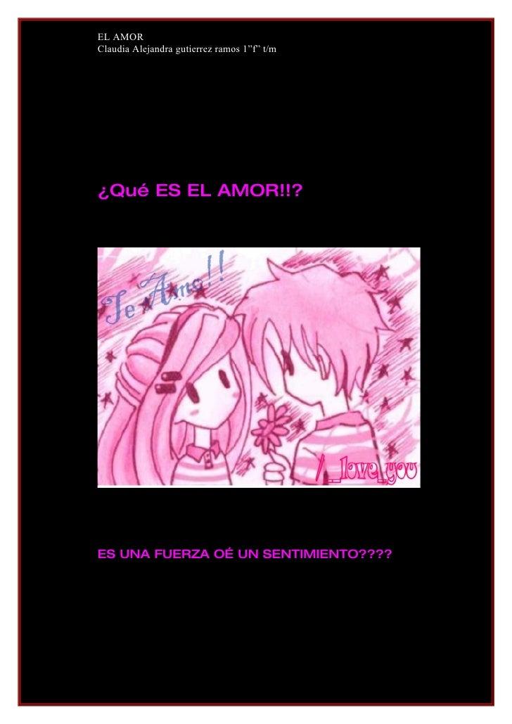 """EL AMOR Claudia Alejandra gutierrez ramos 1""""f"""" t/m     ¿Qué ES EL AMOR!!?     ES UNA FUERZA O… UN SENTIMIENTO????"""