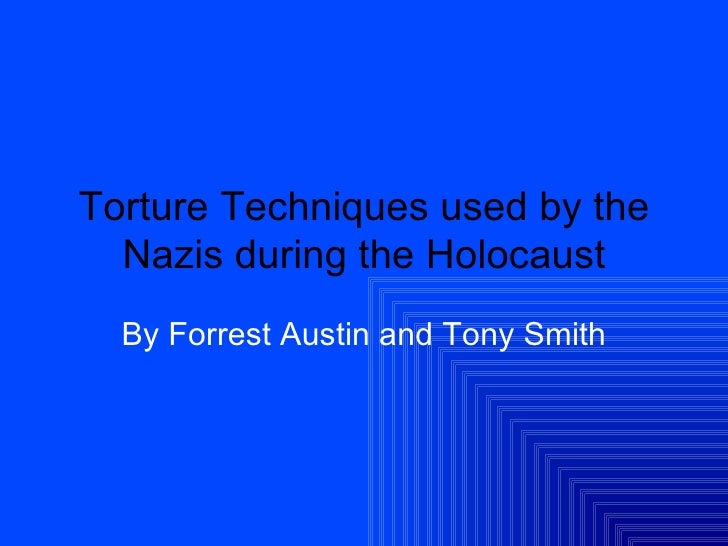 Torture Techniques used by the Nazi's By: Tony S. and Forrest A.