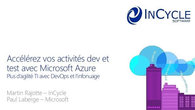 Martin Rajotte – InCycle Paul Laberge – Microsoft Accélérez vos activités dev et test avec Microsoft Azure Plus d'agilité ...