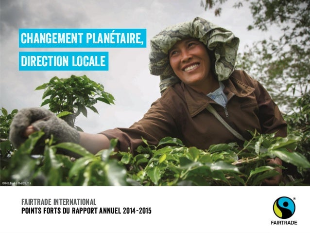 Fairtrade international Points forts du rapport annuel 2014-2015 CHANGEMENT PLANÉTAIRE, DIRECTION LOCALE © Nathalie Bertra...