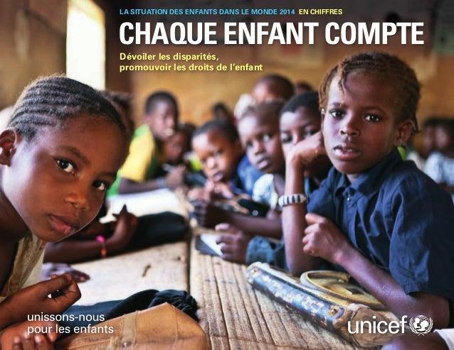LA SITUATION DES ENFANTS DANS LE MONDE 2014 EN CHIFFRES  CHAQUE ENFANT COMPTE  Dévoiler les disparités,  promouvoir les dr...
