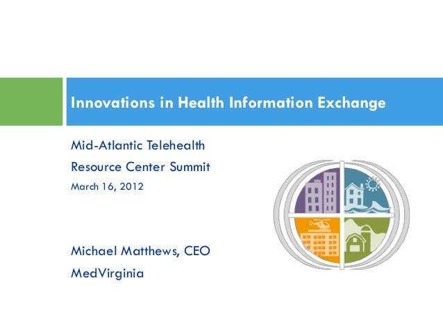 Innovations in Health Information Exchange Mid-Atlantic Telehealth Resource Center Summit March 16, 2012  Michael Matthews...