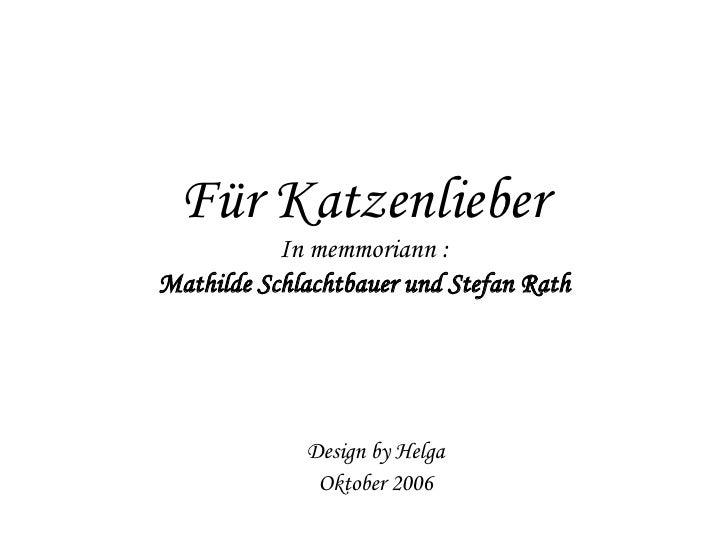 Für Katzenlieber In memmoriann : Mathilde Schlachtbauer und Stefan Rath Design by Helga Oktober 2006