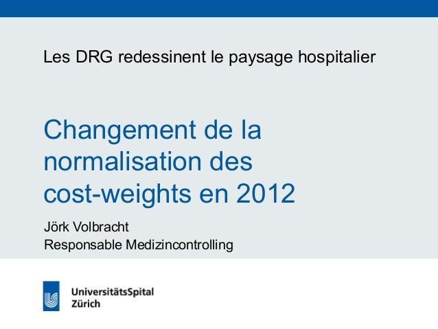 Les DRG redessinent le paysage hospitalier  Changement de la  normalisation des  cost-weights en 2012  Jörk Volbracht  Res...