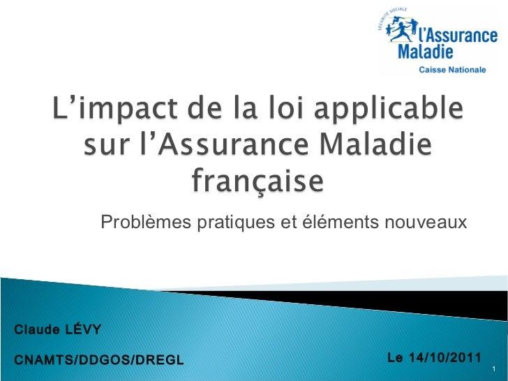 Problèmes pratiques et éléments nouveauxClaude LÉVYCNAMTS/DDGOS/DREGL                       Le 14/10/2011                 ...