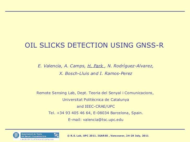 OIL SLICKS DETECTION USING GNSS-R E. Valencia, A. Camps,  H. Park  , N. Rodríguez-Alvarez, X. Bosch-Lluis and I. Ramos-Per...