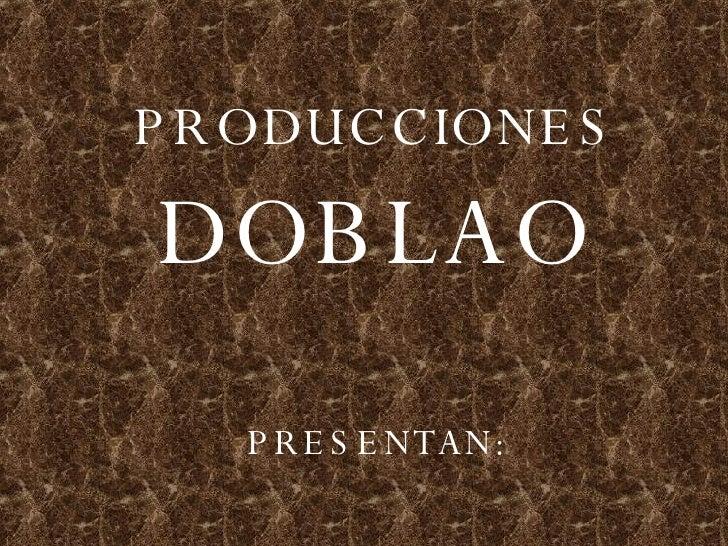 PRODUCCIONES DOBLAO PRESENTAN: