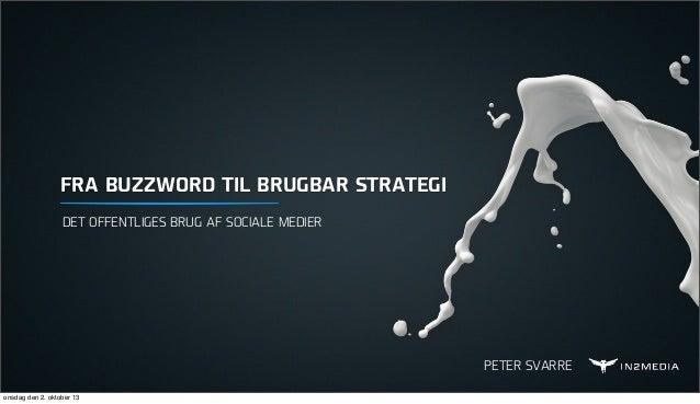 FRA BUZZWORD TIL BRUGBAR STRATEGI DET OFFENTLIGES BRUG AF SOCIALE MEDIER  PETER SVARRE onsdag den 2. oktober 13
