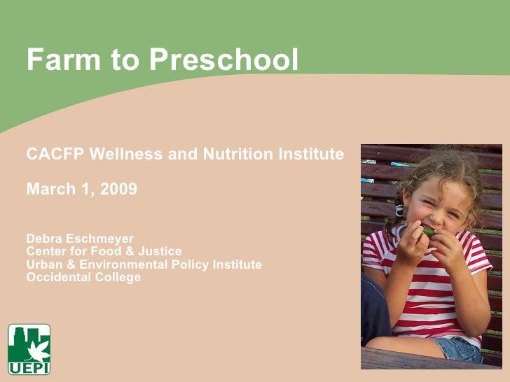 Farm to Preschool CACFP Wellness and Nutrition Institute March 1, 2009 Debra Eschmeyer Center for Food & Justice Urban & E...