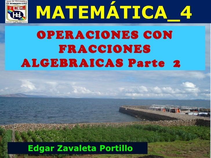 MATEMÁTICA_4  OPERACIONES CON    FRACCIONESALGEBRAICAS Parte 2Edgar Zavaleta Portillo   1
