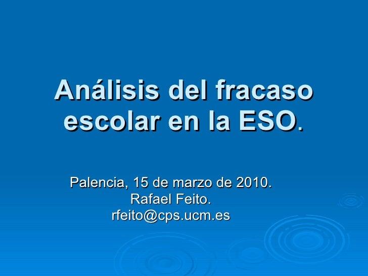 Análisis del fracaso escolar en la ESO . Palencia, 15 de marzo de 2010. Rafael Feito. [email_address]