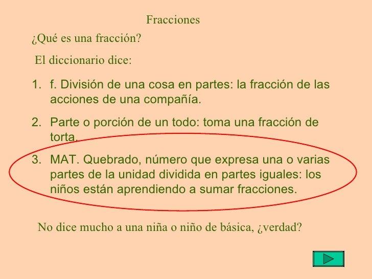 Fracciones <ul><li>f. División de una cosa en partes: la fracción de las acciones de una compañía.  </li></ul><ul><li>Part...