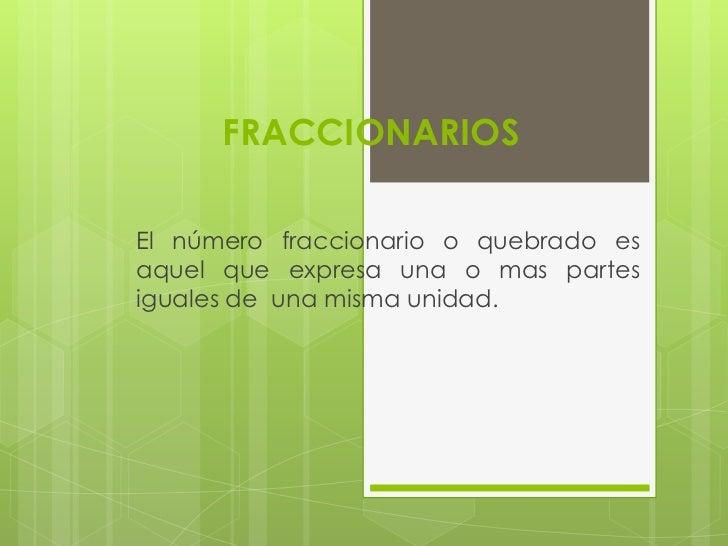 FRACCIONARIOSEl número fraccionario o quebrado esaquel que expresa una o mas partesiguales de una misma unidad.