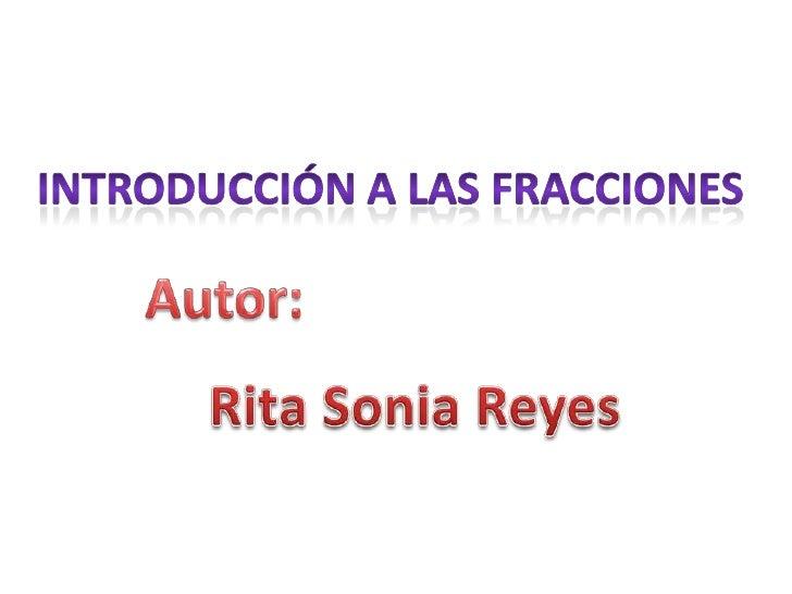 Introducción a las fracciones<br />Autor:<br />Rita Sonia Reyes<br />