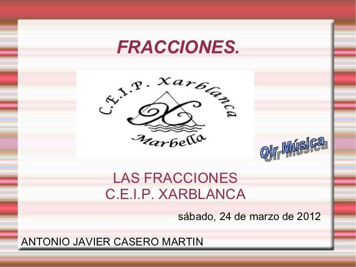 FRACCIONES.             LAS FRACCIONES            C.E.I.P. XARBLANCA                        sábado, 24 de marzo de 2012ANT...
