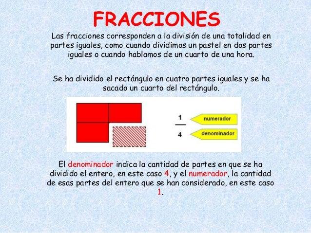 FRACCIONES Las fracciones corresponden a la división de una totalidad en partes iguales, como cuando dividimos un pastel e...