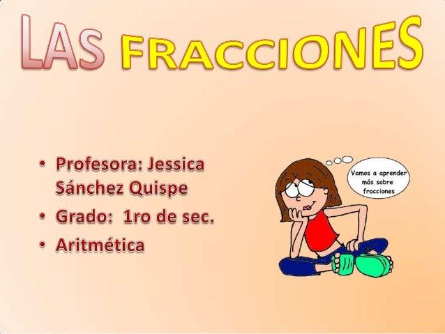 ¿QUÉ ES UNA FRACCIÓN ¿Qué es una fracciónFracción es: Una fracción es una división indicada de dos números enteros. En tal...