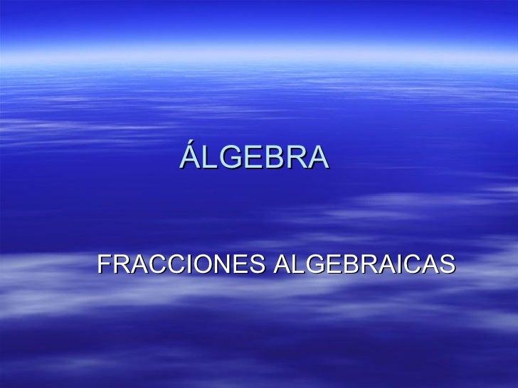 ÁLGEBRA  FRACCIONES ALGEBRAICAS
