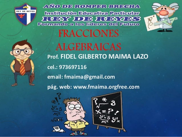 FRACCIONES ALGEBRAICAS Prof. FIDEL GILBERTO MAIMA LAZO cel.: 973697116 email: fmaima@gmail.com pág. web: www.fmaima.orgfre...