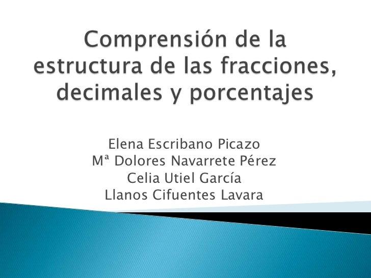 Comprensión de la estructura de las fracciones, decimales y porcentajes<br />Elena Escribano Picazo<br />Mª Dolores Navarr...