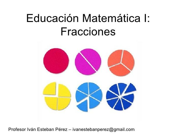 Educación Matemática I: Fracciones Profesor Iván Esteban Pérez – ivanestebanperez@gmail.com