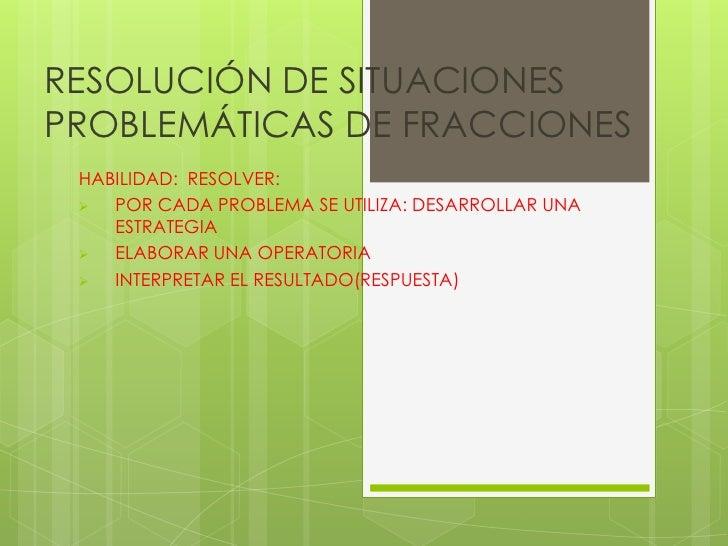RESOLUCIÓN DE SITUACIONES PROBLEMÁTICAS DE FRACCIONES  HABILIDAD: RESOLVER:    POR CADA PROBLEMA SE UTILIZA: DESARROLLAR ...