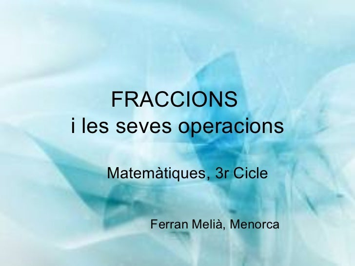 FRACCIONS  i les seves operacions <ul><ul><li>Matemàtiques, 3r Cicle </li></ul></ul>Ferran Melià, Menorca