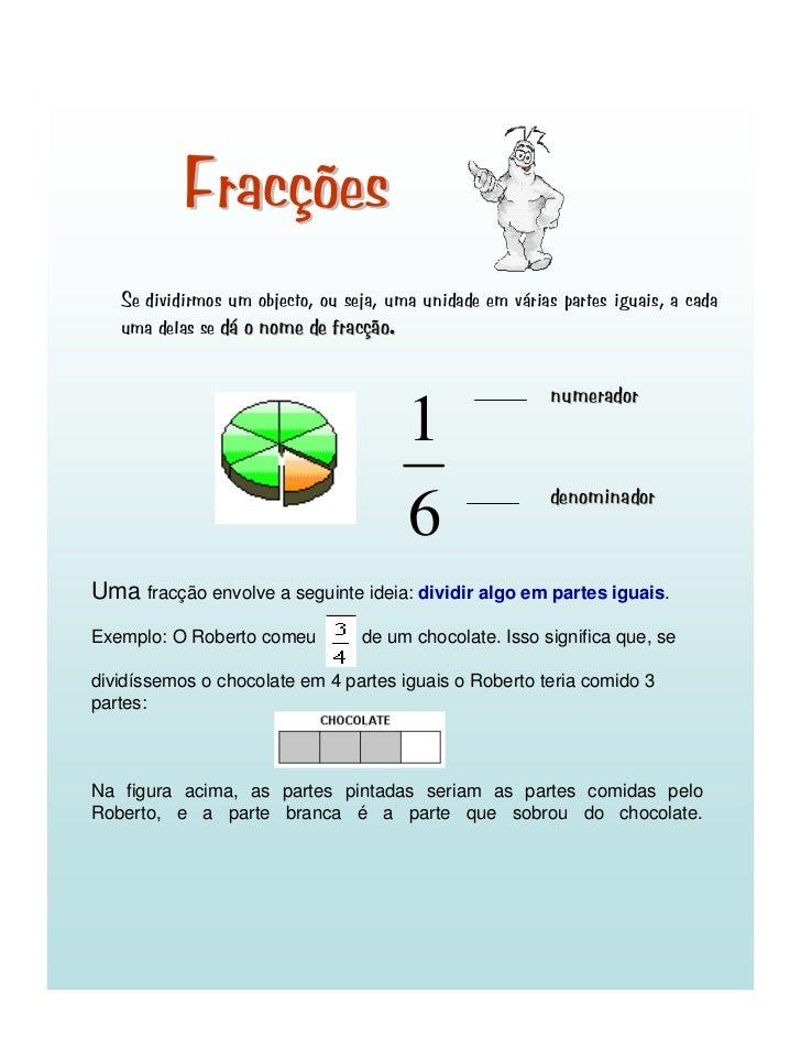 Fracções    Se dividirmos um objecto, ou seja, uma unidade em várias partes iguais, a cada    uma delas se dá o nome de fr...