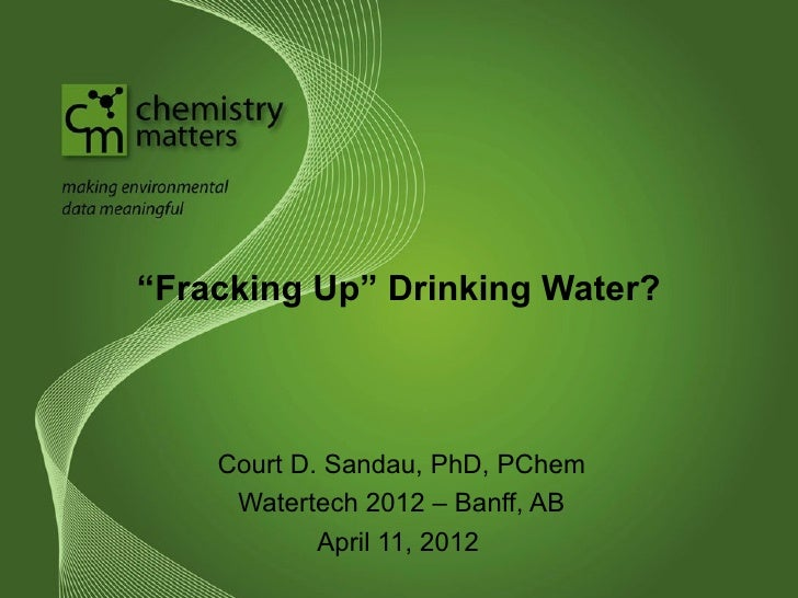 """Fracking Up"" Drinking Water?    Court D. Sandau, PhD, PChem     Watertech 2012 – Banff, AB            April 11, 2012"