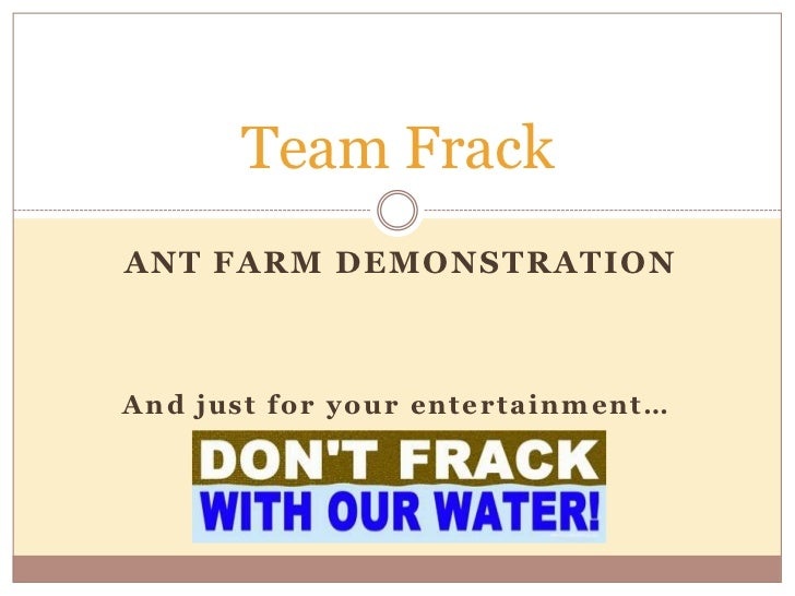 Team FrackANT FARM DEMONSTRATIONAnd just for your entertainment…