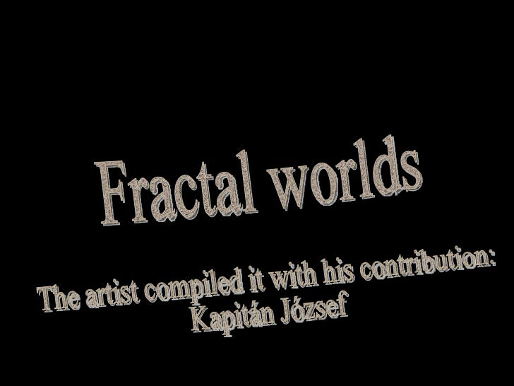 Fractal worlds The artist compiled it with his contribution:  Kapitán József