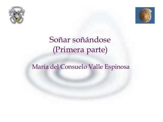 Soñar soñándose      (Primera parte)María del Consuelo Valle Espinosa