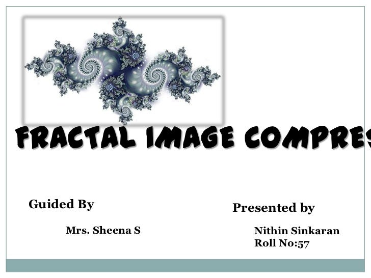 FRACTAL IMAGE COMPRESSION<br />Guided By<br />Mrs. Sheena S<br />Presented by<br />NithinSinkaran<br />Roll No:57<br />
