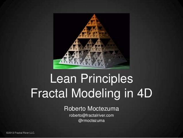 ©2013 Fractal River LLC. Roberto Moctezuma roberto@fractalriver.com @rmoctezuma Lean Principles Fractal Modeling in 4D