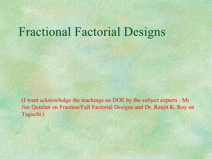 Fractional Factorial Designs (I want acknowledge the teachings on DOE by the subject experts : Mr. Jim Quinlan on Fraction...